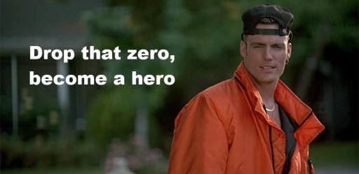 Drop that zero, become a hero